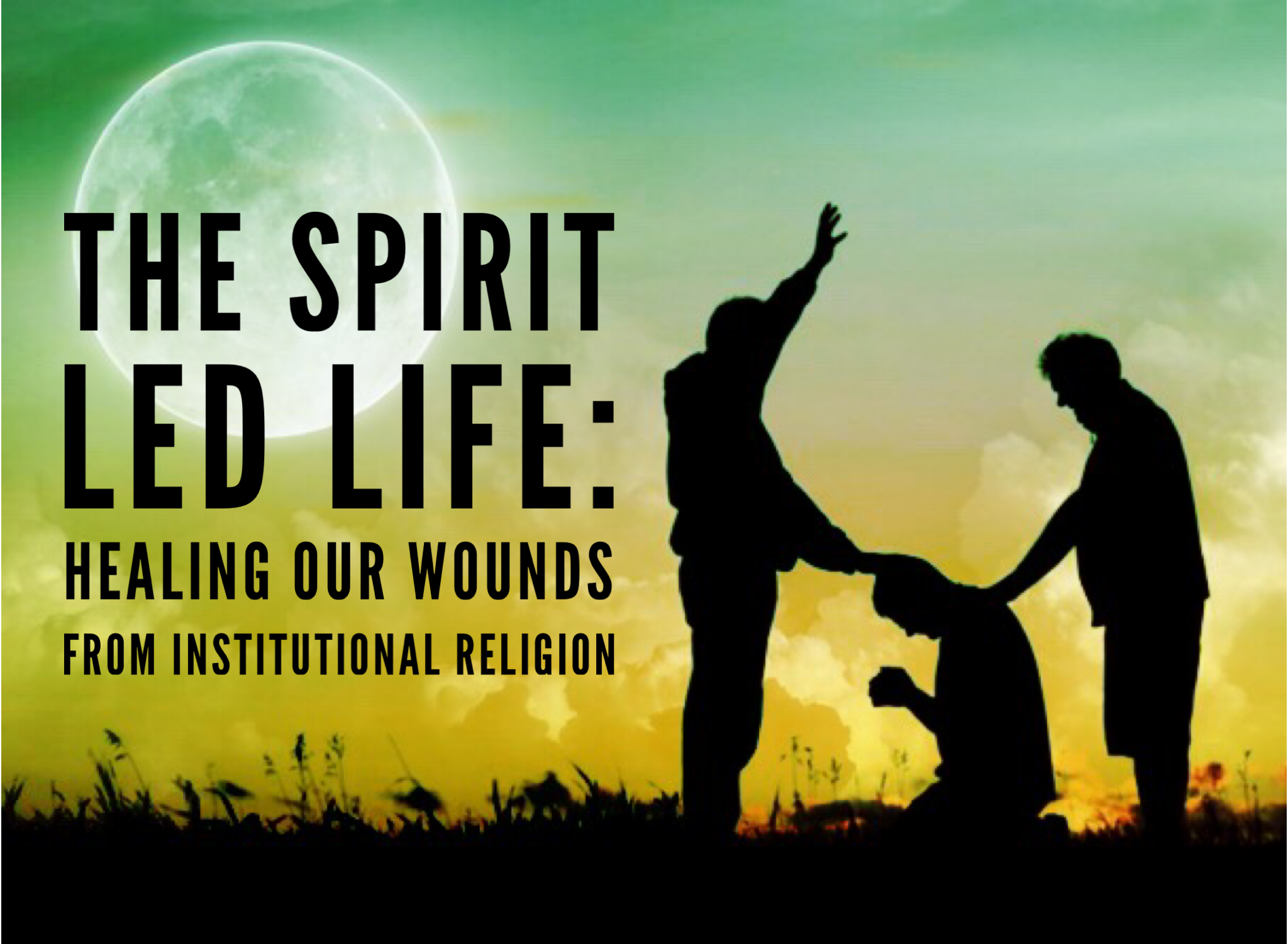 The Spirit Led Life: Healing our Wounds from Institutional Religion